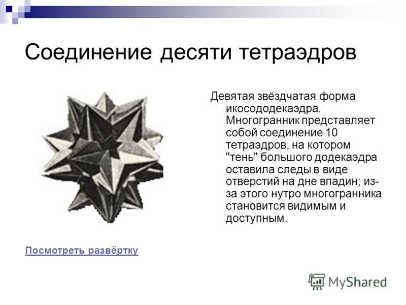 Соединение десяти тетраэдров Девятая звёздчатая форма икосододекаэдра. Многогранник представляет собой соединение 10 тетраэдров, на котором