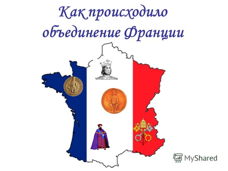 Как происходило объединение Франции