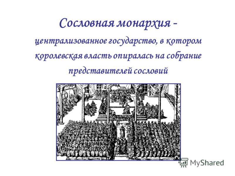 Сословная монархия - централизованное государство, в котором королевская власть опиралась на собрание представителей сословий