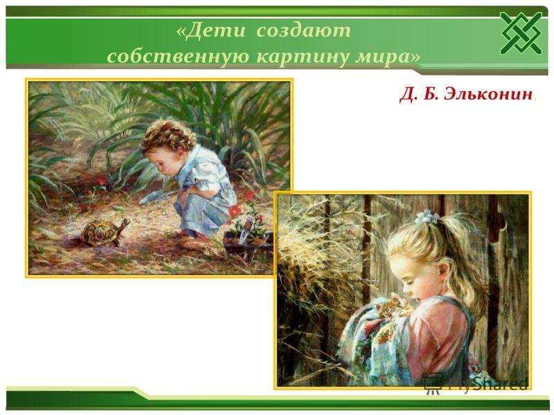 «Дети создают собственную картину мира» Д. Б. Эльконин,