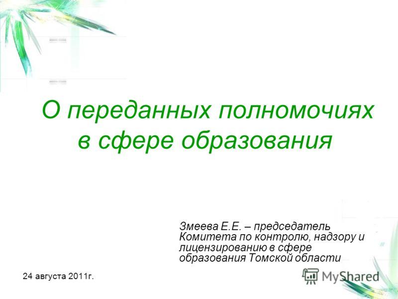 О переданных полномочиях в сфере образования Змеева Е.Е. – председатель Комитета по контролю, надзору и лицензированию в сфере образования Томской области 24 августа 2011г.