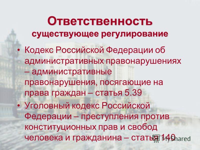 Ответственность существующее регулирование Кодекс Российской Федерации об административных правонарушениях – административные правонарушения, посягающие на права граждан – статья 5.39 Уголовный кодекс Российской Федерации – преступления против консти