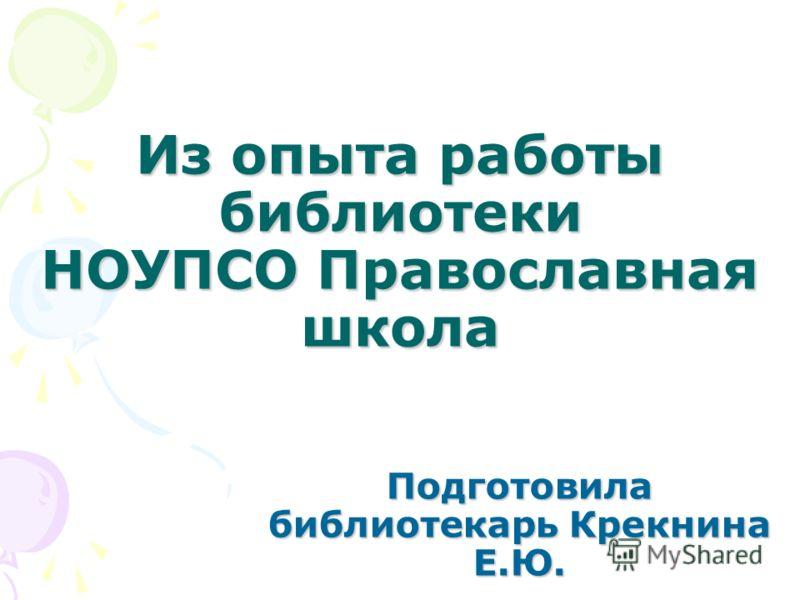 Из опыта работы библиотеки НОУПСО Православная школа Подготовила библиотекарь Крекнина Е.Ю.