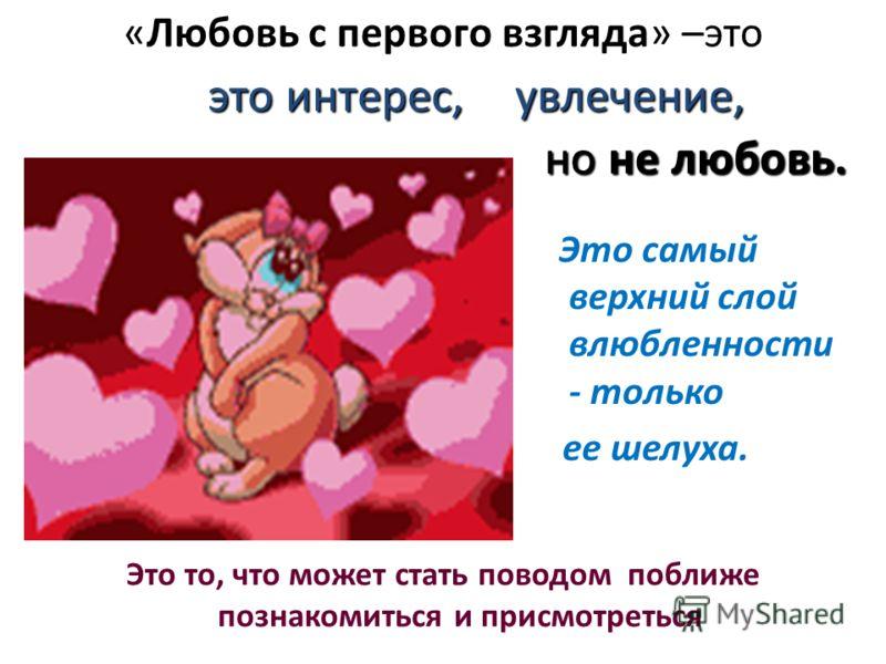 «Любовь с первого взгляда» –это Это самый верхний слой влюбленности - только ее шелуха. Это то, что может стать поводом поближе познакомиться и присмотреться но не любовь. это интерес, увлечение,