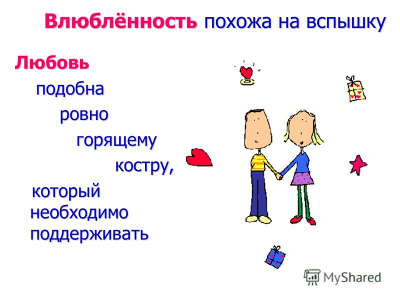 Влюблённость похожа на вспышку Любовь подобна подобна ровно ровно горящему горящему костру, костру, который необходимо поддерживать который необходимо поддерживать