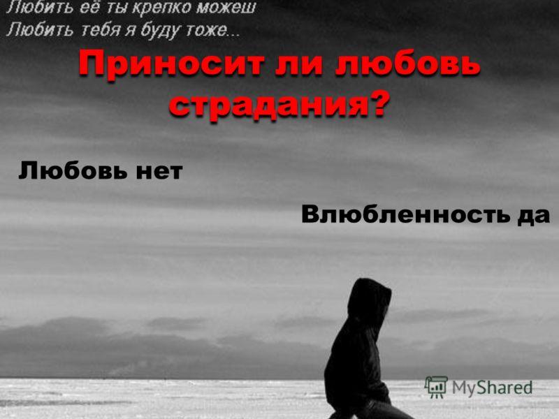 Приносит ли любовь страдания? Приносит ли любовь страдания? Любовь нет Влюбленность да