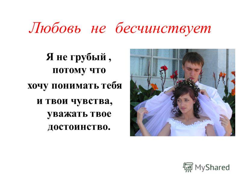 Любовь не бесчинствует Я не грубый, потому что хочу понимать тебя и твои чувства, уважать твое достоинство.
