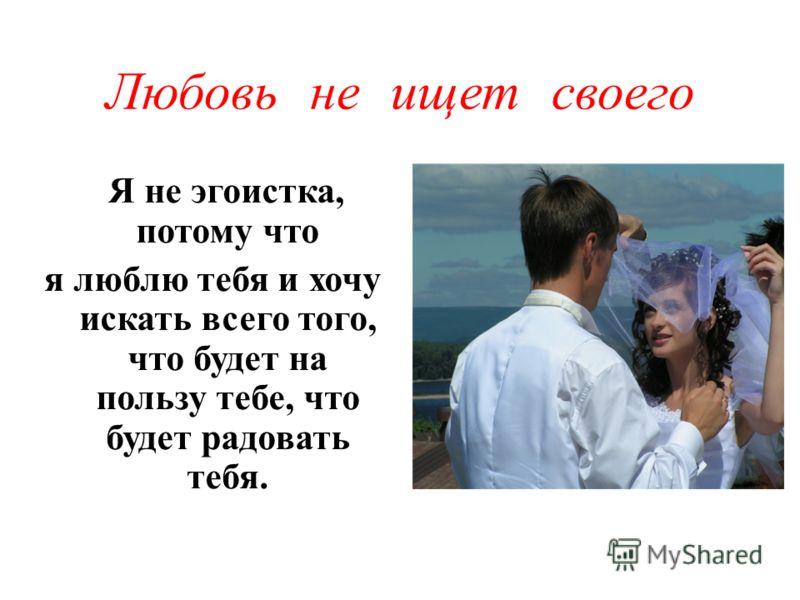 Любовь не ищет своего Я не эгоистка, потому что я люблю тебя и хочу искать всего того, что будет на пользу тебе, что будет радовать тебя.
