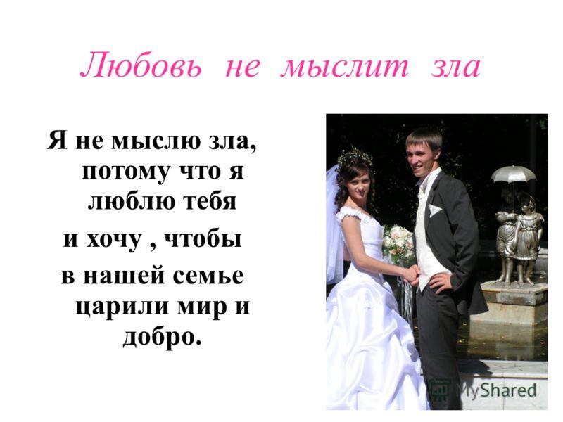 Любовь не мыслит зла Я не мыслю зла, потому что я люблю тебя и хочу, чтобы в нашей семье царили мир и добро.