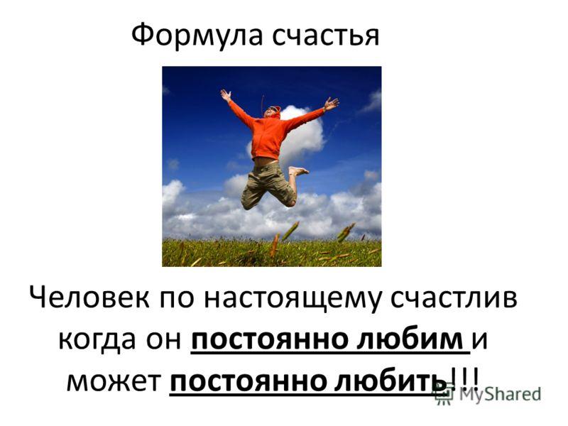 Человек по настоящему счастлив когда он постоянно любим и может постоянно любить!!! Формула счастья