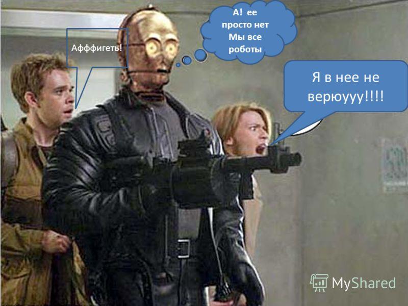 А! ее просто нет Мы все роботы Я в нее не верюууу!!!! Афффигеть!