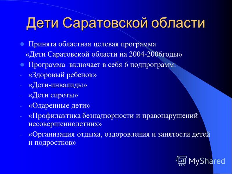 Дети Саратовской области Принята областная целевая программа «Дети Саратовской области на 2004-2006годы» Программа включает в себя 6 подпрограмм: - «Здоровый ребенок» - «Дети-инвалиды» - «Дети сироты» - «Одаренные дети» - «Профилактика безнадзорности