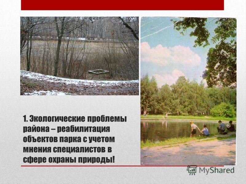 1. Экологические проблемы района – реабилитация объектов парка с учетом мнения специалистов в сфере охраны природы!