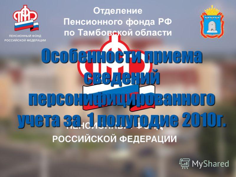 Отделение Пенсионного фонда РФ по Тамбовской области Особенности приема сведений персонифицированного учета за 1 полугодие 2010г.