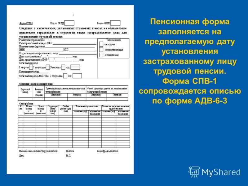 Пенсионная форма заполняется на предполагаемую дату установления застрахованному лицу трудовой пенсии. Форма СПВ-1 сопровождается описью по форме АДВ-6-3