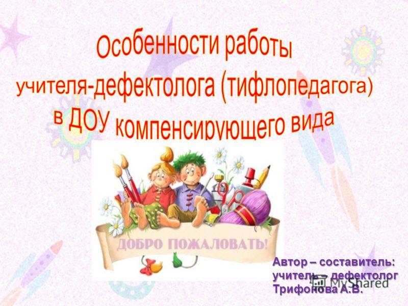Автор – составитель: учитель – дефектолог Трифонова А.В.