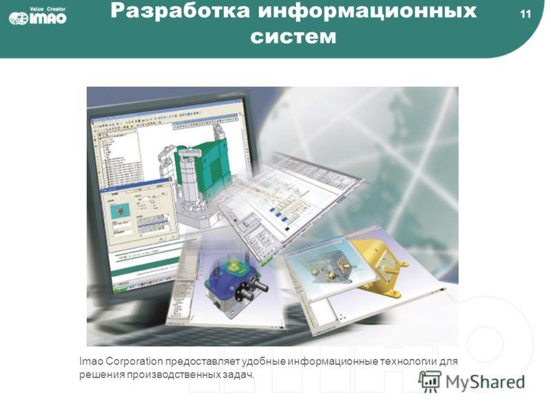 11 Разработка информационных систем Imao Corporation предоставляет удобные информационные технологии для решения производственных задач.