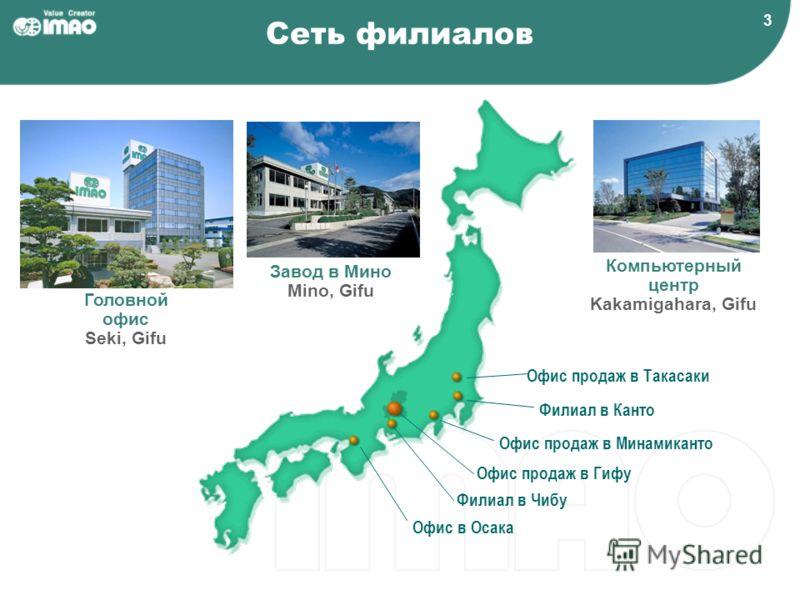 3 Сеть филиалов Офис продаж в Минамиканто Офис продаж в Такасаки Филиал в Канто Филиал в Чибу Офис в Осака Головной офис Seki, Gifu Завод в Мино Mino, Gifu Компьютерный центр Kakamigahara, Gifu Офис продаж в Гифу