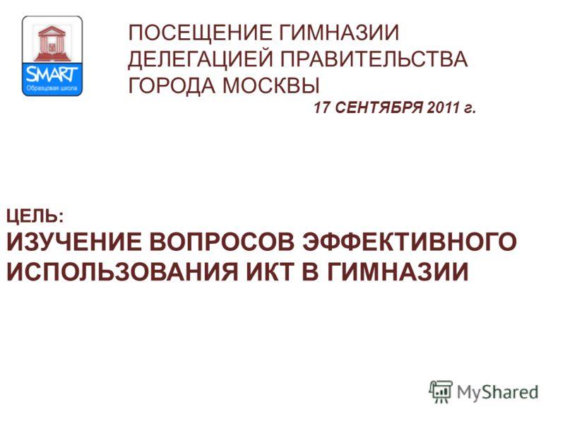 ЦЕЛЬ: ИЗУЧЕНИЕ ВОПРОСОВ ЭФФЕКТИВНОГО ИСПОЛЬЗОВАНИЯ ИКТ В ГИМНАЗИИ ПОСЕЩЕНИЕ ГИМНАЗИИ ДЕЛЕГАЦИЕЙ ПРАВИТЕЛЬСТВА ГОРОДА МОСКВЫ 17 СЕНТЯБРЯ 2011 г.