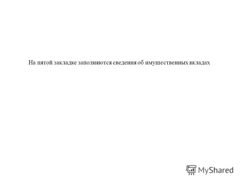 На пятой закладке заполняются сведения об имущественных вкладах