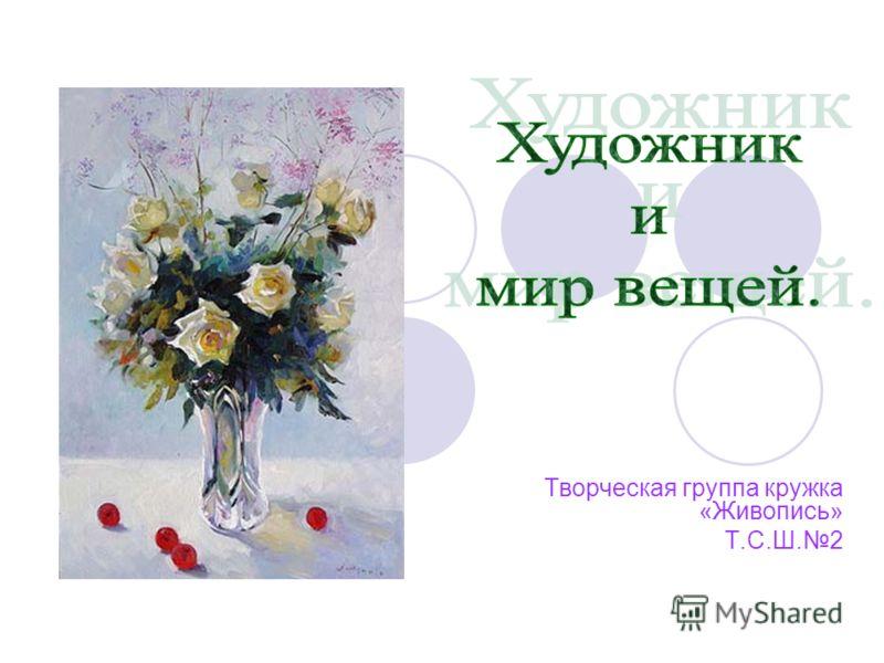 Творческая группа кружка «Живопись» Т.С.Ш.2