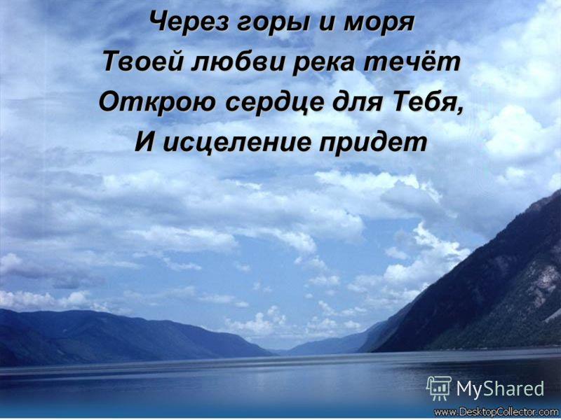 Через горы и моря Твоей любви река течёт Открою сердце для Тебя, И исцеление придет