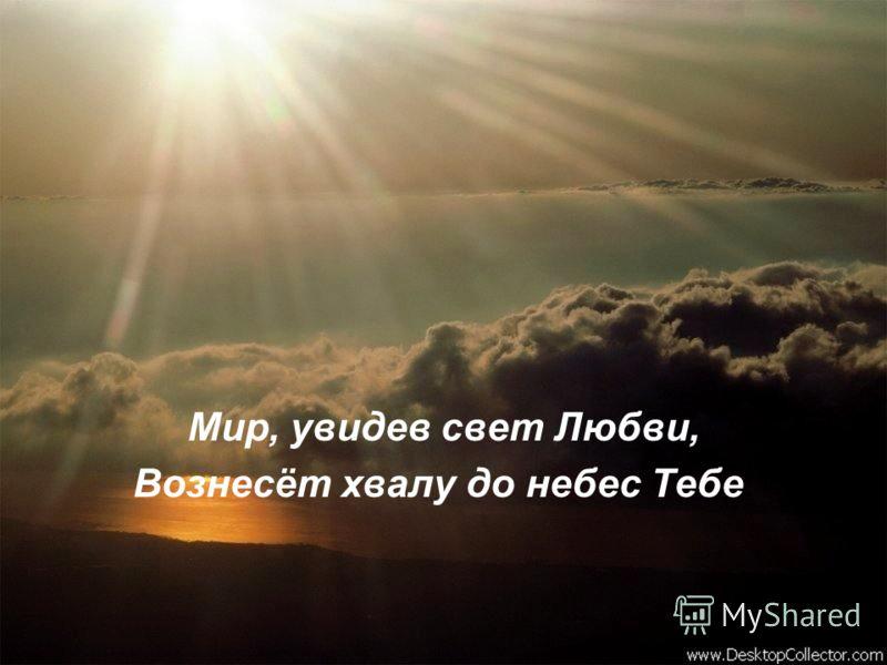 Мир, увидев свет Любви, Вознесёт хвалу до небес Тебе.