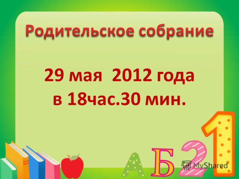29 мая 2012 года в 18час.30 мин.