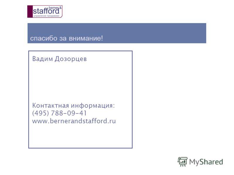 спасибо за внимание ! Вадим Дозорцев Контактная информация: (495) 788-09-41 www.bernerandstafford.ru