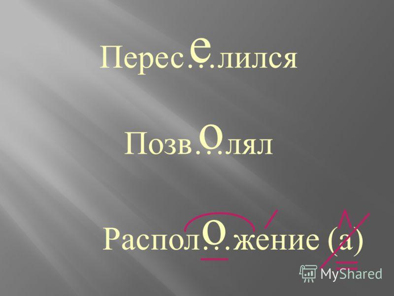 Перес … лился Позв … лял Распол … жение е о о (а)(а)