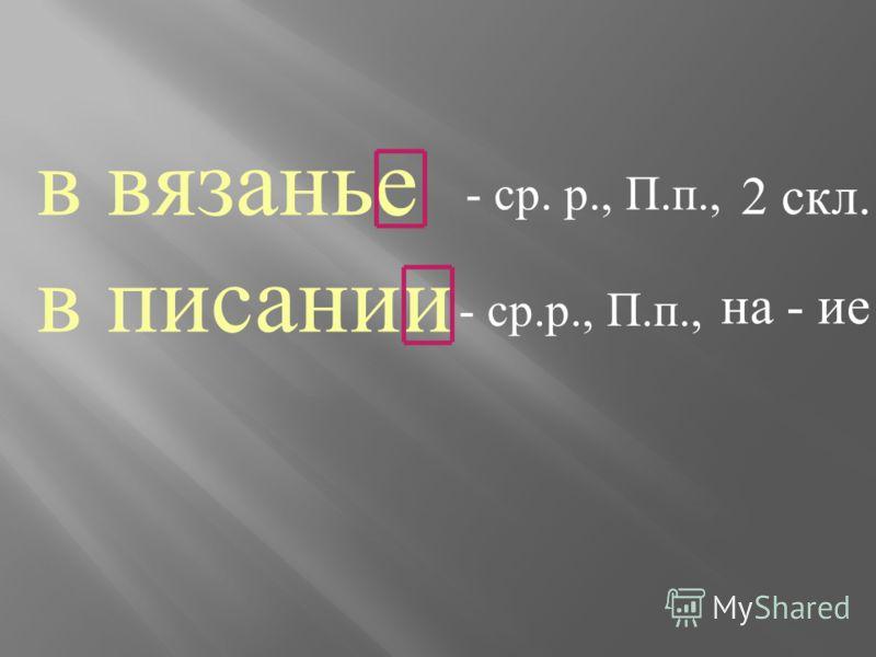 в вязанье в писании - ср. р., П. п., 2 скл. на - ие