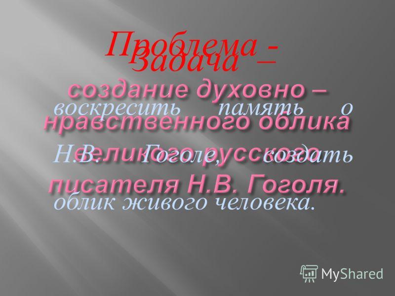 Проблема - Задача – воскресить память о Н. В. Гоголе, создать облик живого человека.