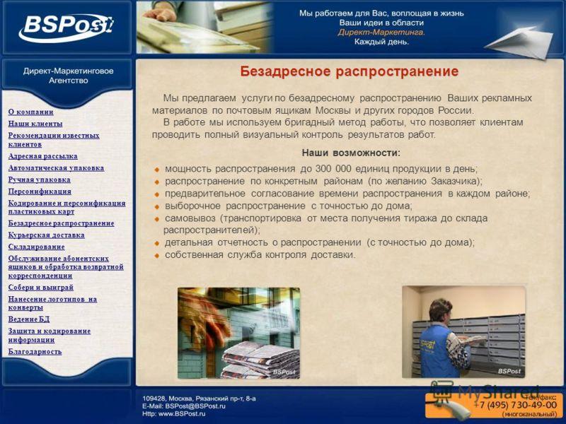 Безадресное распространение Мы предлагаем услуги по безадресному распространению Ваших рекламных материалов по почтовым ящикам Москвы и других городов России. В работе мы используем бригадный метод работы, что позволяет клиентам проводить полный визу