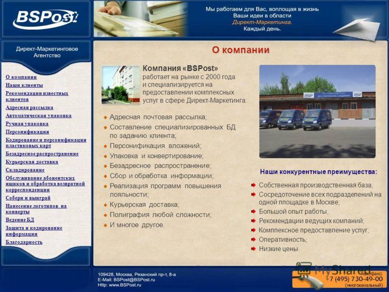 Компания «BSPost» работает на рынке с 2000 года и специализируется на предоставлении комплексных услуг в сфере Директ-Маркетинга: Адресная почтовая рассылка; Составление специализированных БД по заданию клиента; Персонификация вложений; Упаковка и ко