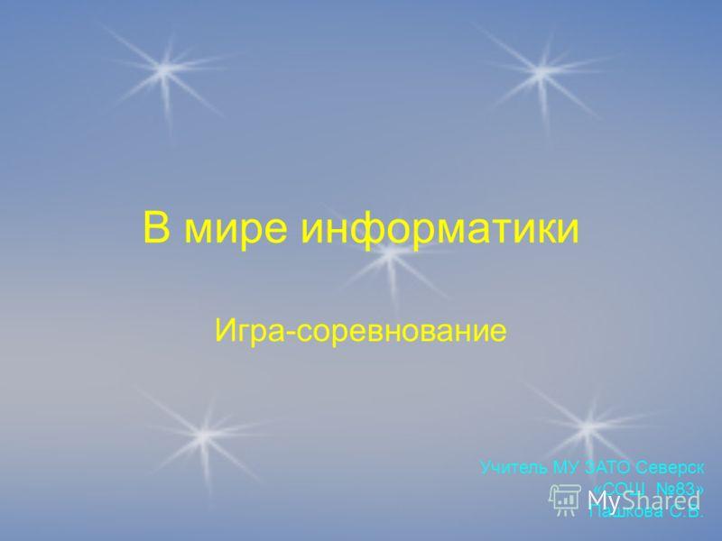 В мире информатики Игра-соревнование Учитель МУ ЗАТО Северск «СОШ 83» Пашкова С.В.
