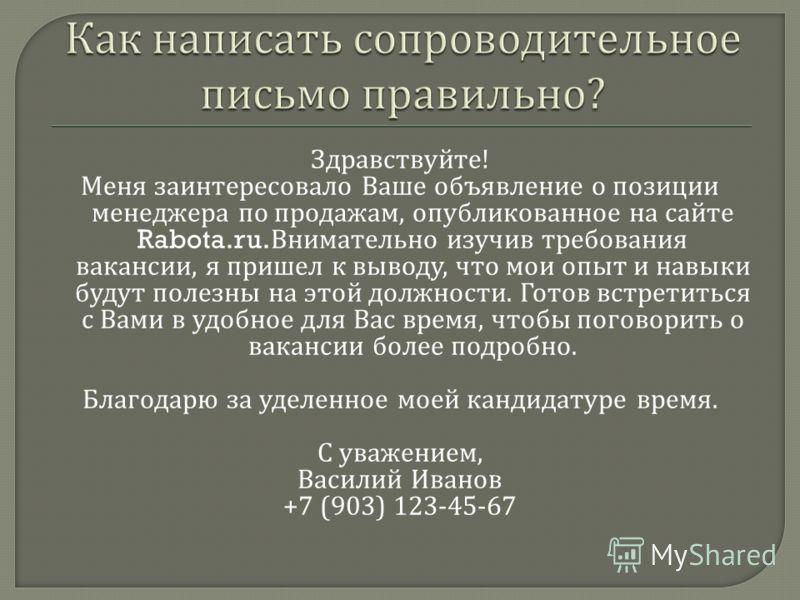 Здравствуйте ! Меня заинтересовало Ваше объявление о позиции менеджера по продажам, опубликованное на сайте Rabota.ru. Внимательно изучив требования вакансии, я пришел к выводу, что мои опыт и навыки будут полезны на этой должности. Готов встретиться