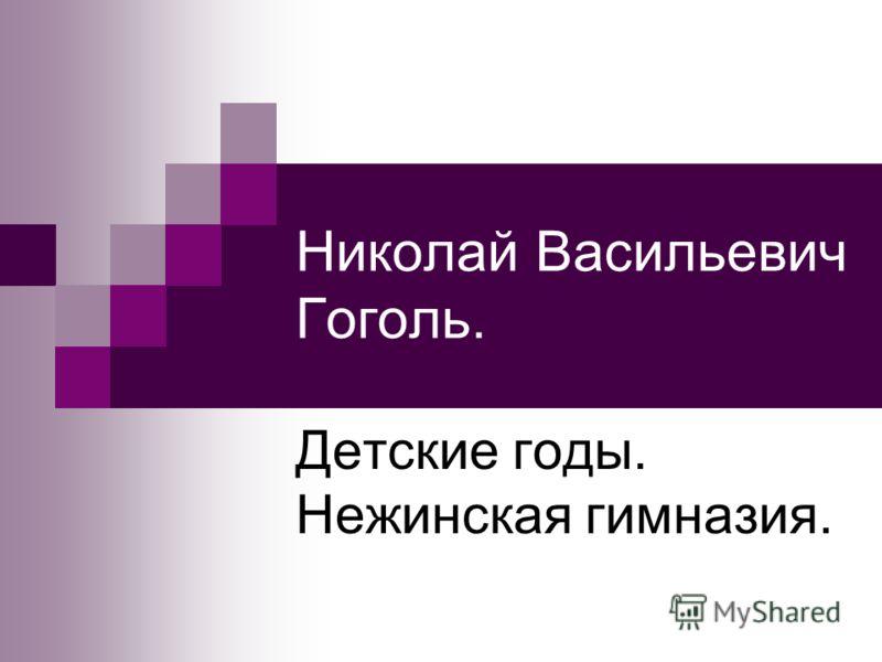 Николай Васильевич Гоголь. Детские годы. Нежинская гимназия.