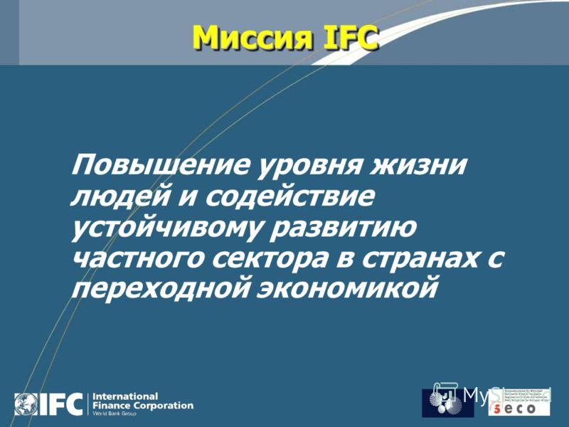 Миссия IFC Повышение уровня жизни людей и содействие устойчивому развитию частного сектора в странах с переходной экономикой