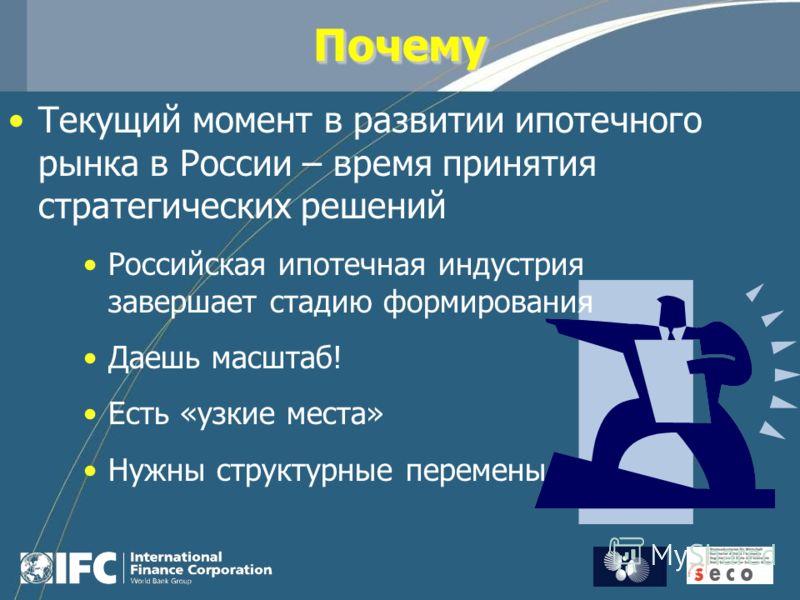ПочемуПочему Текущий момент в развитии ипотечного рынка в России – время принятия стратегических решений Российская ипотечная индустрия завершает стадию формирования Даешь масштаб! Есть «узкие места» Нужны структурные перемены