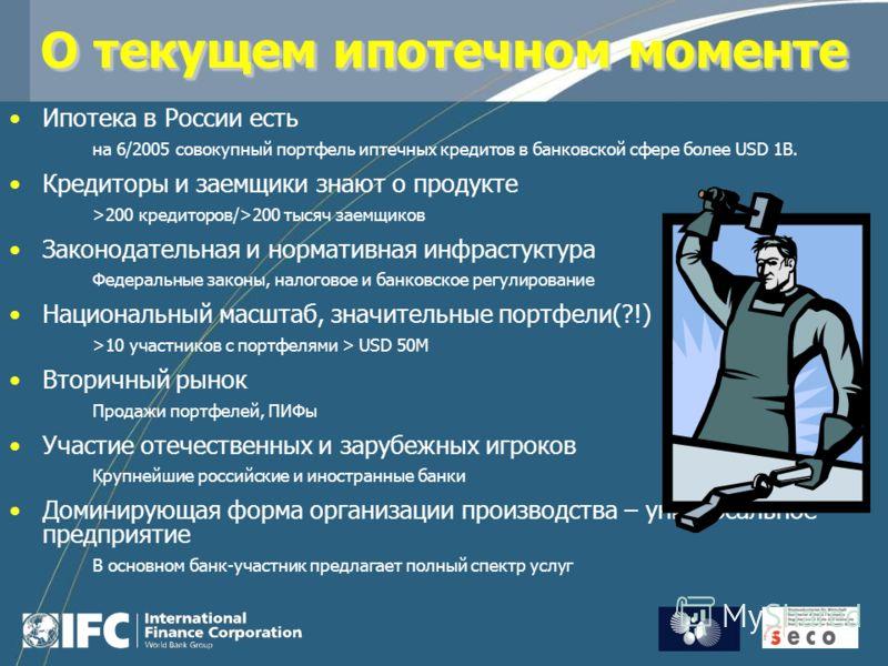 О текущем ипотечном моменте Ипотека в России есть на 6/2005 совокупный портфель иптечных кредитов в банковской сфере более USD 1B. Кредиторы и заемщики знают о продукте >200 кредиторов/>200 тысяч заемщиков Законодательная и нормативная инфрастуктура