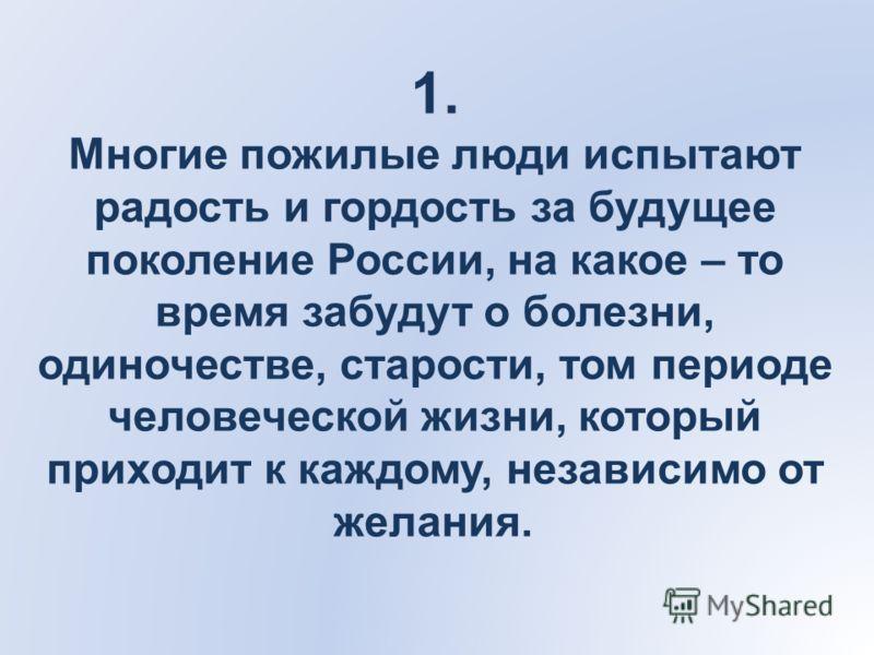 1. Многие пожилые люди испытают радость и гордость за будущее поколение России, на какое – то время забудут о болезни, одиночестве, старости, том периоде человеческой жизни, который приходит к каждому, независимо от желания.
