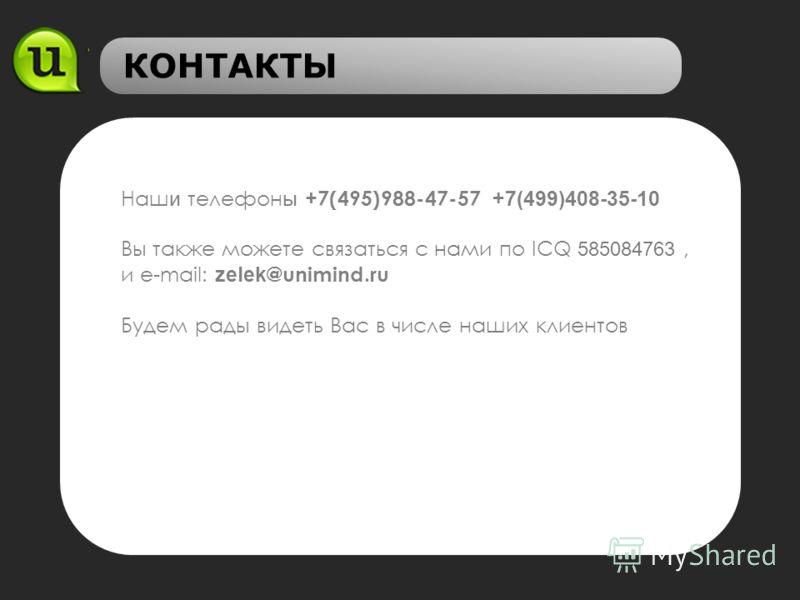 КОНТАКТЫ Наш и телефон ы +7(495)988-47-57 +7(499)408-35-10 Вы также можете связаться с нами по ICQ 585084763, и e-mail: zelek @unimind.ru Будем рады видеть Вас в числе наших клиентов