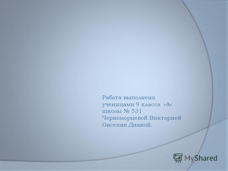 Работа выполнена ученицами 9 класса «А» школы 531 Черноморцевой Викторией Овсепян Дианой.