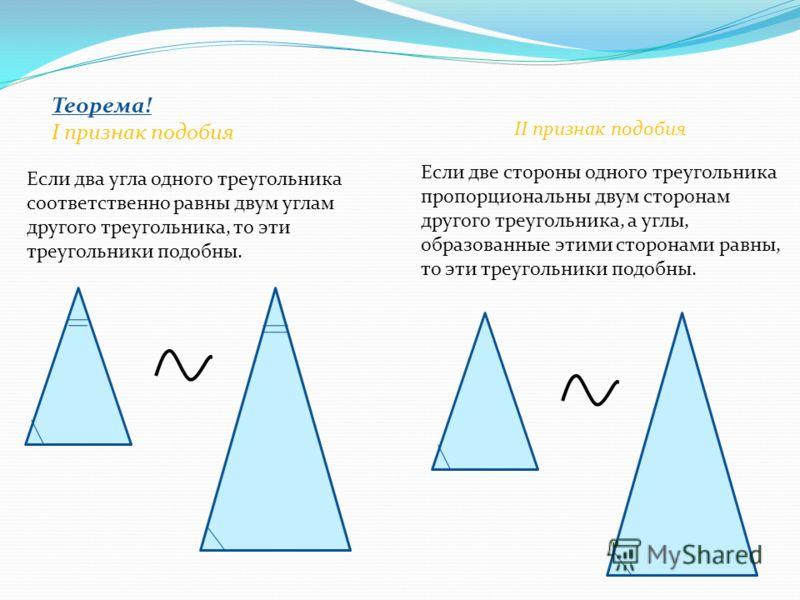 Теорема! I признак подобия Если два угла одного треугольника соответственно равны двум углам другого треугольника, то эти треугольники подобны. II признак подобия Если две стороны одного треугольника пропорциональны двум сторонам другого треугольника