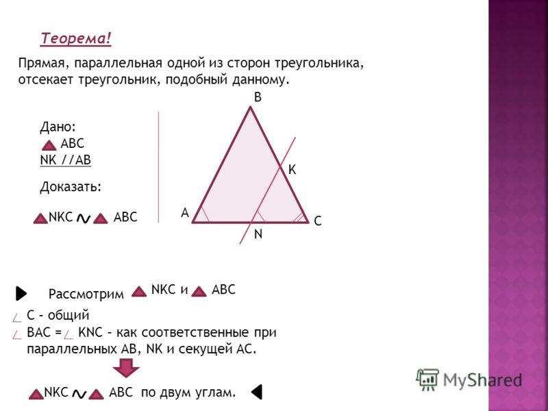 Теорема! Прямая, параллельная одной из сторон треугольника, отсекает треугольник, подобный данному. Дано: АВС NK //AB Доказать: NKC ABC A B C K N Рассмотрим NKC и ABC С – общий BAC = KNC – как соответственные при параллельных AB, NK и секущей AC. NKC