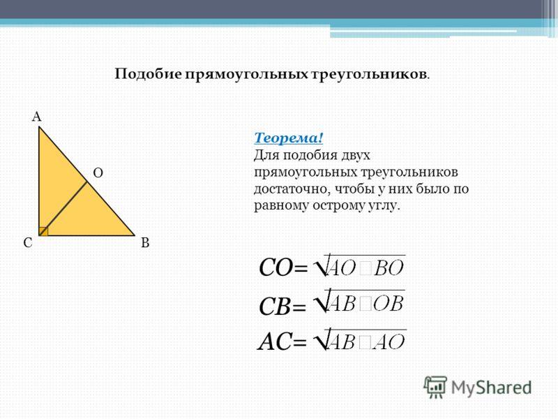 Подобие прямоугольных треугольников. Теорема! Для подобия двух прямоугольных треугольников достаточно, чтобы у них было по равному острому углу. А О СВ СО= СВ= АС=
