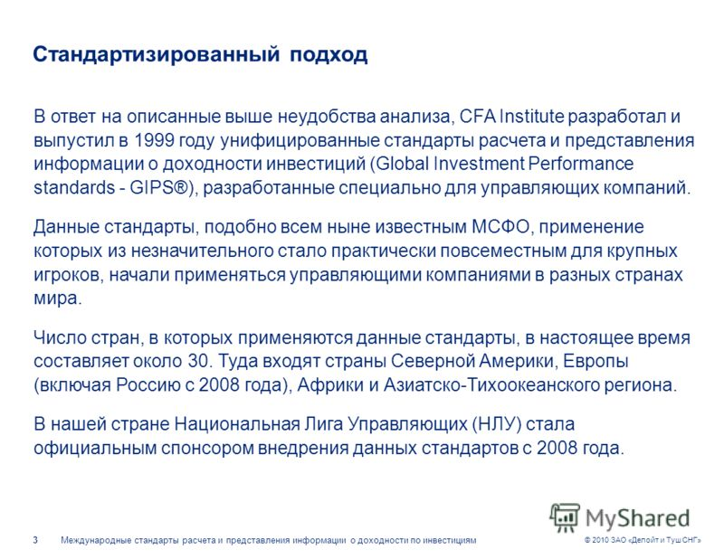 Международные стандарты расчета и представления информации о доходности по инвестициям3 © 2010 ЗАО «Делойт и Туш СНГ» Стандартизированный подход В ответ на описанные выше неудобства анализа, CFA Institute разработал и выпустил в 1999 году унифицирова