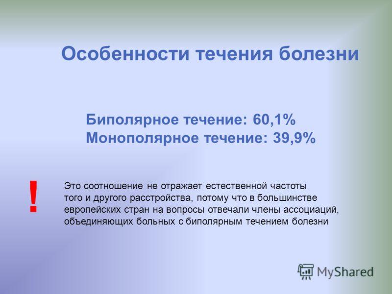 Особенности течения болезни Биполярное течение: 60,1% Монополярное течение: 39,9% Это соотношение не отражает естественной частоты того и другого расстройства, потому что в большинстве европейских стран на вопросы отвечали члены ассоциаций, объединяю
