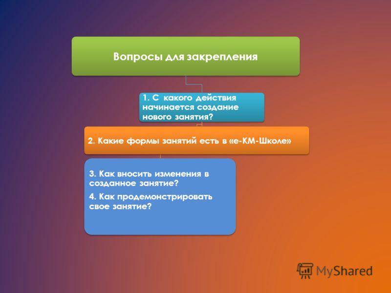 Вопросы для закрепления 1. С какого действия начинается создание нового занятия? 3. Как вносить изменения в созданное занятие? 4. Как продемонстрировать свое занятие? 2. Какие формы занятий есть в «е-КМ-Школе»