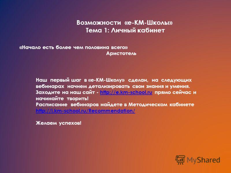 Возможности «е-КМ-Школы» Тема 1: Личный кабинет «Начало есть более чем половина всего» Аристотель Наш первый шаг в «е-КМ-Школу» сделан, на следующих вебинарах начнем детализировать свои знания и умения. Заходите на наш сайт - http://e.km-school.ru пр